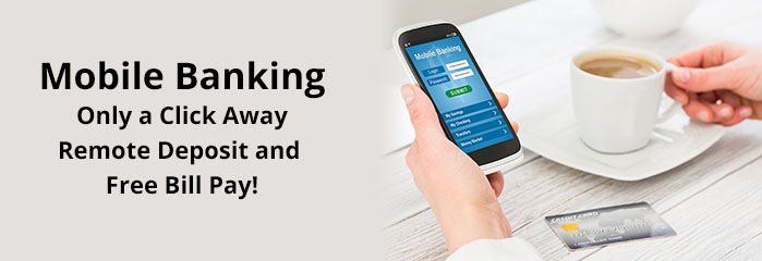 Mobile Banking - Only a click away.  Remote Deposit and Free Bill Pay!